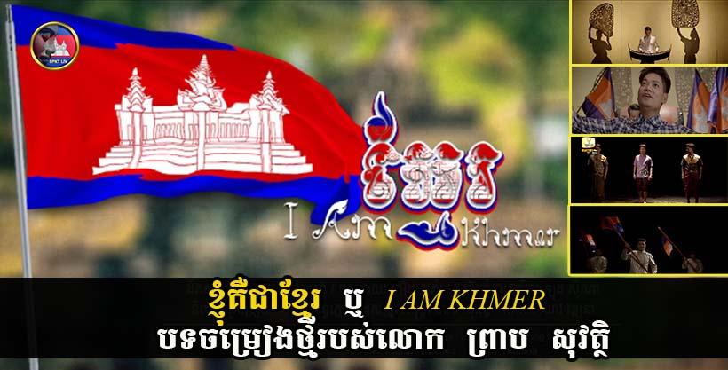 ពិសេសណាស់! ខ្ញុំគឺជាខ្មែរ ឬ I AM KHMER បទចម្រៀងថ្មីរបស់លោក ព្រាប សុវត្ថិ (មានវីដេអូ)