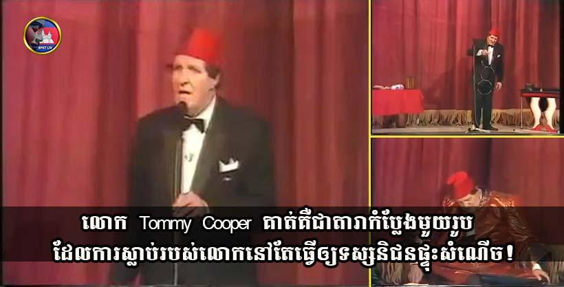 លោក Tommy Cooper គាត់គឺជាតារាកំប្លែងមួយរូប ដែលការស្លាប់របស់លោកនៅតែធ្វើឲ្យទស្សនិជនផ្ទុះសំណើច!