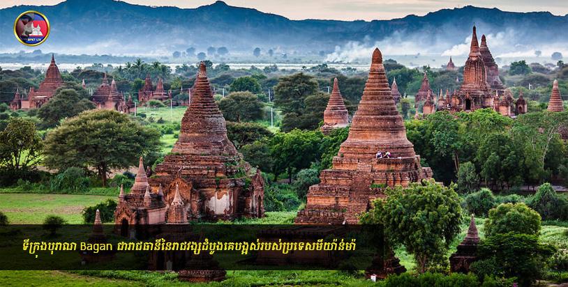 ទីក្រុងបុរាណ Bagan ជារាជធានីនៃរាជវង្សដំបូងគេបង្អស់របស់ប្រទេសមីយ៉ាន់ម៉ា