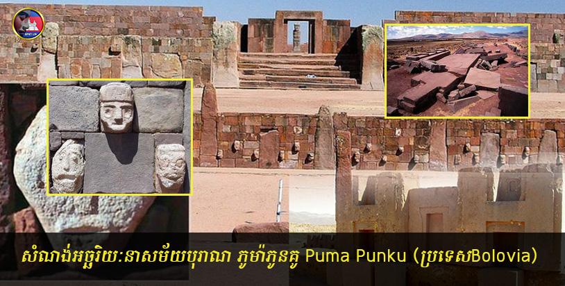 មកមើល!!សំណង់អច្ឆរិយៈនាសម័យបុរាណ ភូម៉ាភូនគូ Puma Punku (ប្រទេសBolovia)